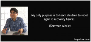 My only purpose is to teach children to rebel against authority ...