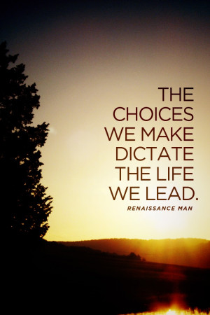 The choices we make dictate the life we lead.