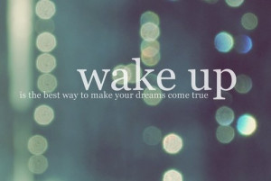 Wake up is the best way to make your dreams come true.