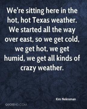 ... get cold, we get hot, we get humid, we get all kinds of crazy weather