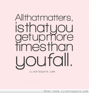 All that matters, is that you get up more times than you fall.