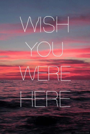 wish you were here | Words • Quotes • Sayings