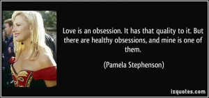 Love is an obsession. It has that quality to it. But there are healthy ...