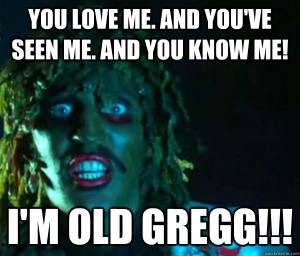 ... you've seen me. And you know me! I'm old gregg!!! Good guy old greg