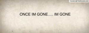 ONCE IM GONE..... IM GONE Profile Facebook Covers