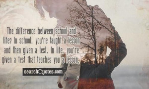 The difference between school and life? In school, you're taught a ...