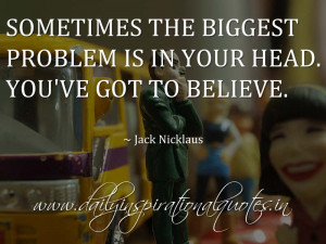 ... in your head. You've got to believe. ~ Jack Nicklaus ( Life Quotes