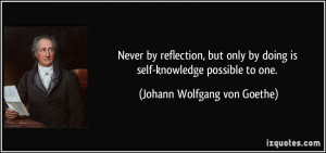 Never by reflection, but only by doing is self-knowledge possible to ...