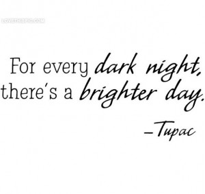 Brighter Day, Tupac quotes celebrities dark night day tupac positive ...