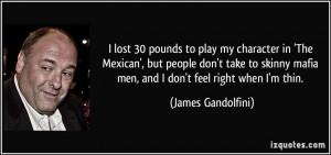 ... mafia men, and I don't feel right when I'm thin. - James Gandolfini