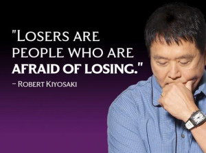 Robert Kiyosaki Money Quote - Losers are people who are afraid of ...