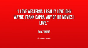 love Westerns. I really love John Wayne. Frank Capra, any of his ...