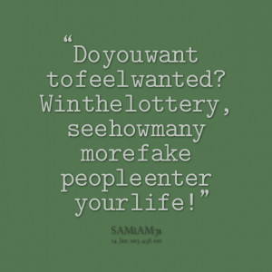 Quotes Picture: do you want to feel wanted? win the lottery, see how ...