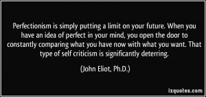 Perfectionism is simply putting a limit on your future. When you have ...