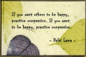 want others to be happy, practice compassion. If you want to be happy ...