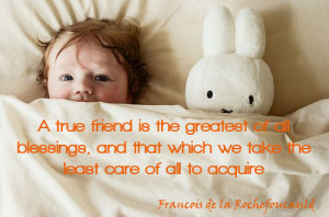 ... That Which We Take The Least Care Of All To Acquire - Friendship Quote