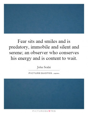 Fear sits and smiles and is predatory, immobile and silent and serene ...