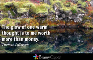 The glow of one warm thought is to me worth more than money.