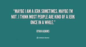 quote-Ryan-Adams-maybe-i-am-a-jerk-sometimes-maybe-127322.png
