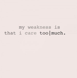 My weakness is that I care too much.