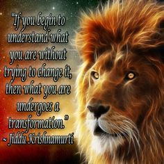 """... change it, then what you are undergoes a transformation."""" ~ Jiddu"""