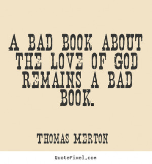 Thomas Merton Quotes - A bad book about the love of God remains a bad ...