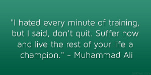 hated every minute of training, but I said, don't quit. Suffer now ...