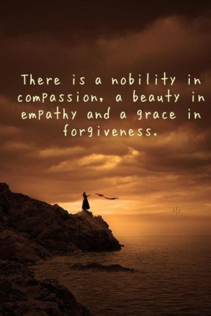 Compassion, Empathy and Forgiveness they all go together and if you ...