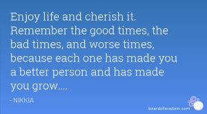 cherish it. Remember the good times, the bad times, and worse times ...