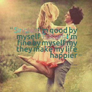 Quotes Picture: single: i'm good by myself taken: i'm fine by myself ...