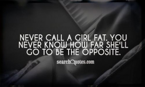 ... call a girl fat. You never know how far she'll go to be the opposite