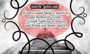 ... memories a lane, I'd walk right up to heaven and bring you home again