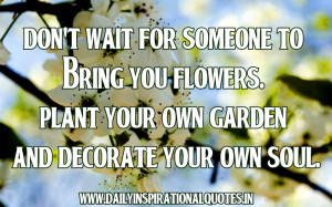 Plant Your Own Garden And Decorate Your Own Soul ~ Inspirational Quote ...