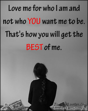... not who YOU want me to be. That's how you will get the BEST of me