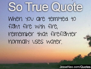 ... fight fire with fire, remember that firefighter normally uses water