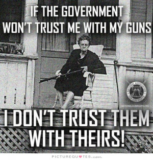 If the government won't trust me with my guns, I don't trust them with ...