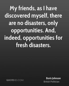 My friends, as I have discovered myself, there are no disasters, only ...