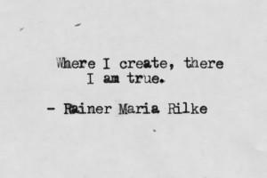 Where I create, there I am true. Rainer Maria Rilke