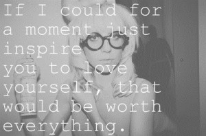 ... just inspire you to love yourself, that would be worth everything