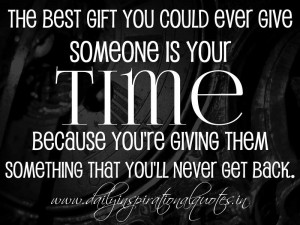 The best gift you could ever give someone is your time. because you're ...