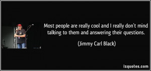 Most people are really cool and I really don't mind talking to them ...