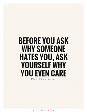 Before you ask why someone hates you, ask yourself why you even care
