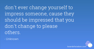 don't ever change yourself to impress someone, cause they should be ...