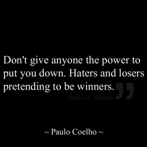 Don't give anyone the power to put you down. Haters and losers ...