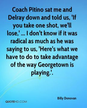 Delray down and told us, 'If you take one shot, we'll lose,' ... I don ...