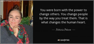 ... treat them. That is what changes the human heart. - Patricia Polacco