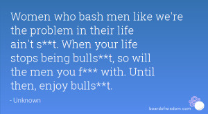 Women who bash men like we're the problem in their life ain't s**t ...