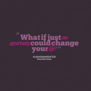 what if just one opportunity could change your life quotes from amy ...