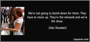 ... to move up. They're the network and we're the show. - Alia Shawkat