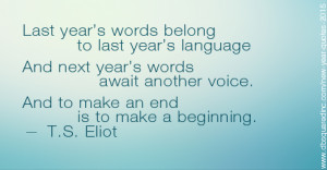 For last year's words belong to last year's language, and next year's ...